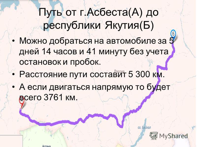Путь от г.Асбеста(А) до республики Якутия(Б) Можно добраться на автомобиле за 5 дней 14 часов и 41 минуту без учета остановок и пробок. Расстояние пути составит 5 300 км. А если двигаться напрямую то будет всего 3761 км.