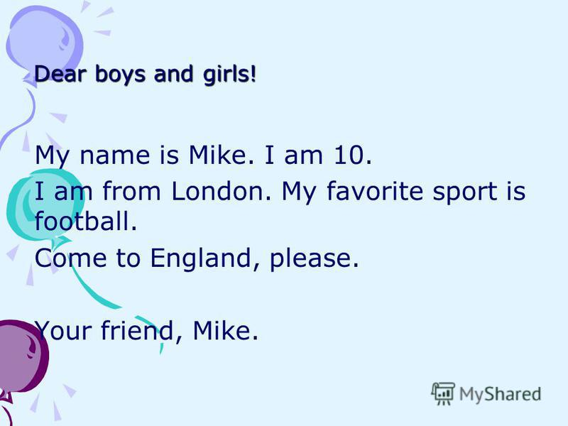 Dear boys and girls! My name is Mike. I am 10. I am from London. My favorite sport is football. Come to England, please. Your friend, Mike.