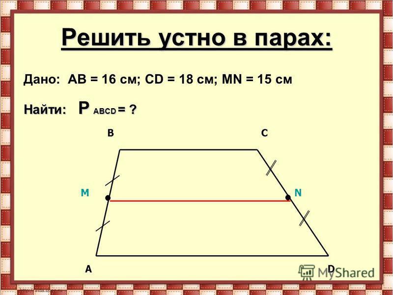 Решить устно в парах: Дано: AB = 16 см; CD = 18 см; МN = 15 см Найти: P ABCD = ? MN AD BC