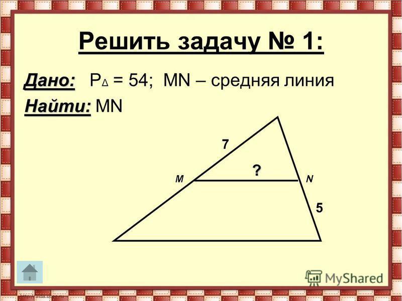 Решить задачу 1: Дано: Дано: P Δ = 54; MN – средняя линия Найти: Найти: MN MN 7 5 ?