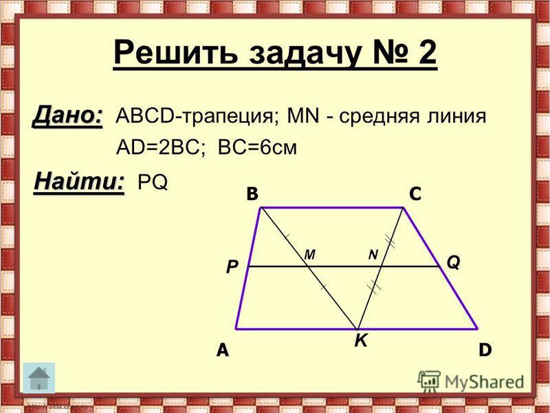 Решить задачу 2 Дано: Дано: АВСD-трапеция; MN - средняя линия АD=2ВС; ВС=6 см Найти: Найти: PQ AD BC MN P Q K