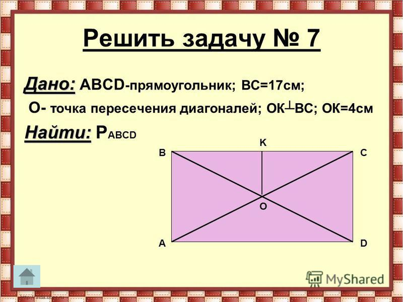Решить задачу 7 Дано: Дано: АВСD -прямоугольник; ВС=17 см; О- точка пересечения диагоналей; ОКВС; ОК=4 см Найти: Найти: P АВСD В А С D K O
