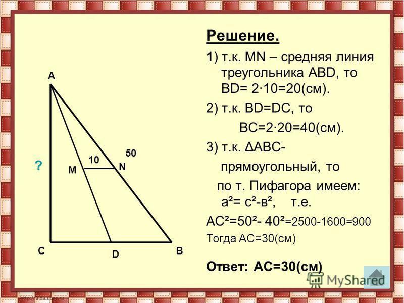 Решение. 1) т.к. МN – средняя линия треугольника АВD, то ВD= 2·10=20(см). 2) т.к. ВD=DС, то ВС=2·20=40(см). 3) т.к. ΔАВС- прямоугольный, то по т. Пифагора имеем: а²= с²-в², т.е. АС²=50²- 40² =2500-1600=900 Тогда АС=30(см) Ответ: АС=30(см) A СВ M D N