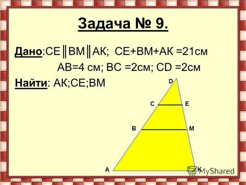 Задача 9. Дано:СЕ ВМАК; СЕ+ВМ+АК =21 см АВ=4 см; ВС =2 см; СD =2 см Найти: АК;СЕ;ВМ А B C D Е K M