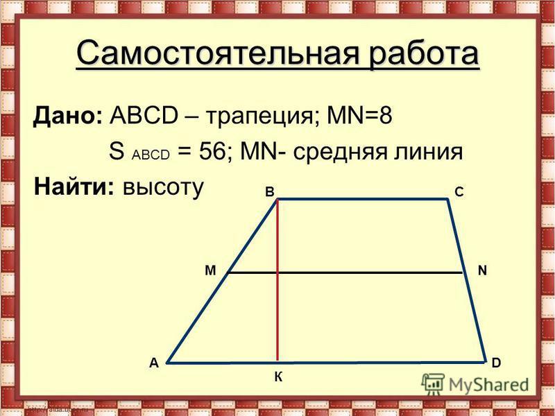 Самостоятельная работа Дано: АВСD – трапеция; MN=8 S АВСD = 56; MN- средняя линия Найти: высоту A M С N D К В