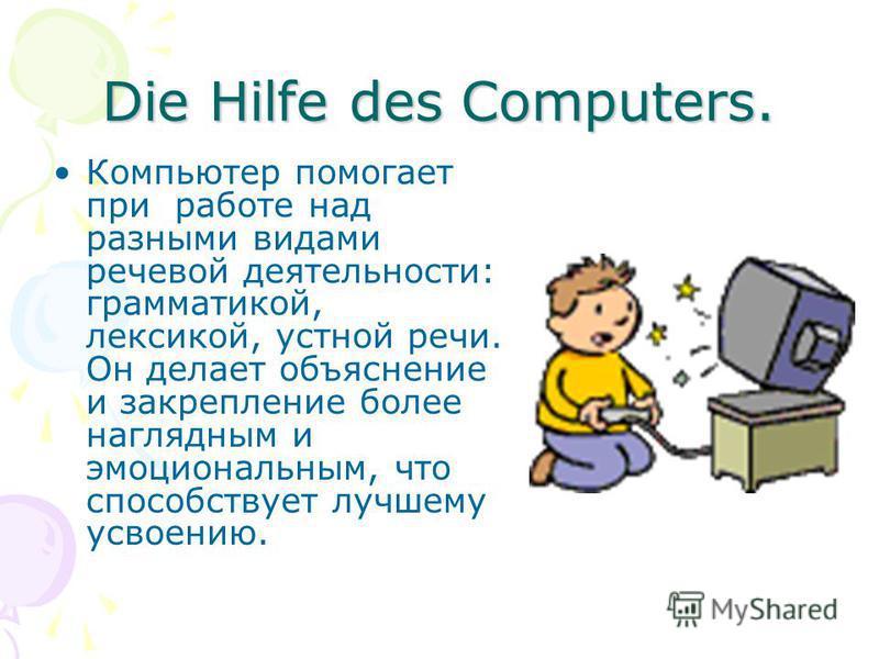 Die Hilfe des Computers. Компьютер помогает при работе над разными видами речевой деятельности: грамматикой, лексикой, устной речи. Он делает объяснение и закрепление более наглядным и эмоциональным, что способствует лучшему усвоению.