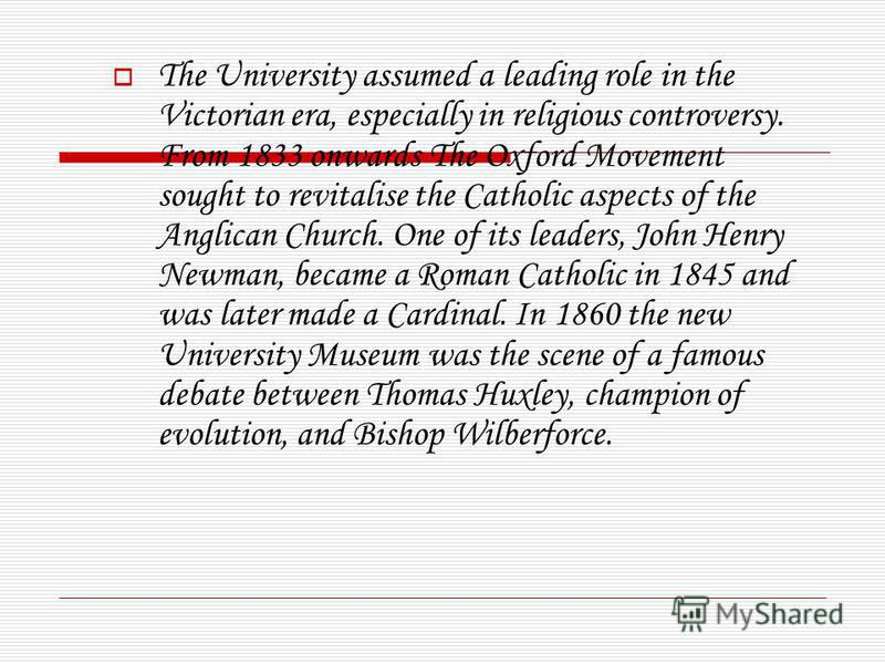 The University assumed a leading role in the Victorian era, especially in religious controversy. From 1833 onwards The Oxford Movement sought to revitalise the Catholic aspects of the Anglican Church. One of its leaders, John Henry Newman, became a R