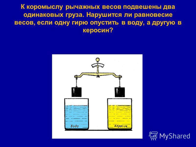 К коромыслу рычажных весов подвешены два одинаковых груза. Нарушится ли равновесие весов, если одну гирю опустить в воду, а другую в керосин?