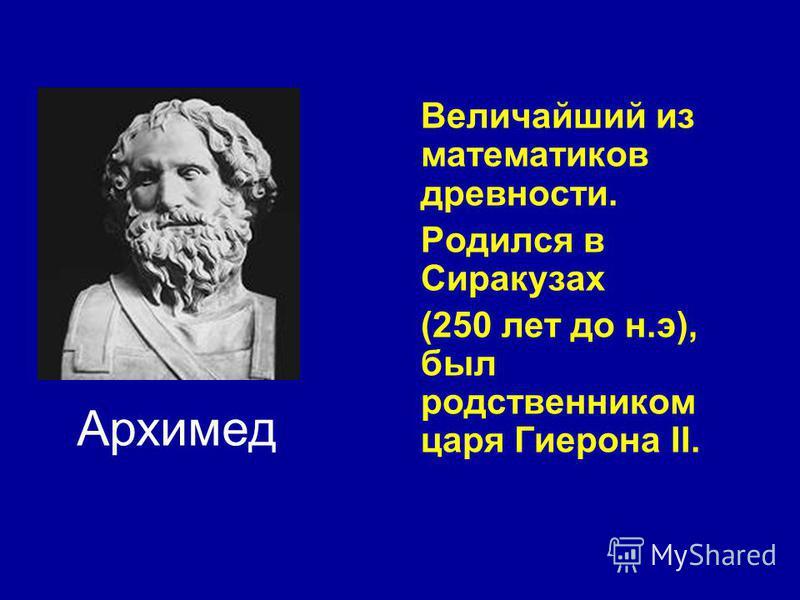 Величайший из математиков древности. Родился в Сиракузах (250 лет до н.э), был родственником царя Гиерона II. Архимед