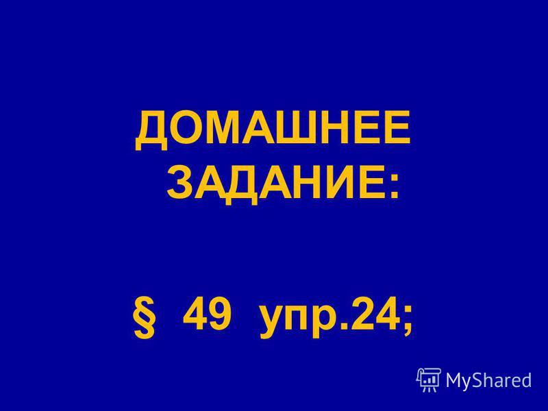 ДОМАШНЕЕ ЗАДАНИЕ: § 49 упр.24;