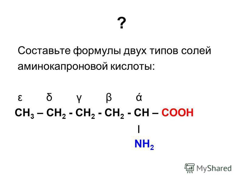 ? Cоставьте формулы двух типов солей аминокапроновой кислоты: ε δ γ β ά СН 3 – СН 2 - СН 2 - СН 2 - СН – СООН ׀ NH 2