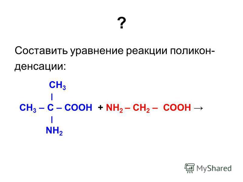 ? Составить уравнение реакции поликонденсации: СН 3 ׀ СН 3 – С – СООН + NН 2 – СН 2 – СООН ׀ NН 2