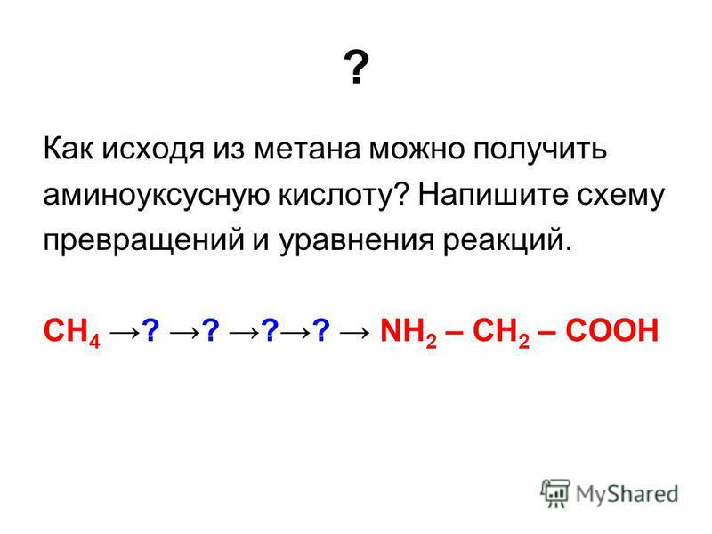 ? Как исходя из метана можно получить аминоуксусную кислоту? Напишите схему превращений и уравнения реакций. СН 4 ? ? ?? NН 2 – СН 2 – СООН
