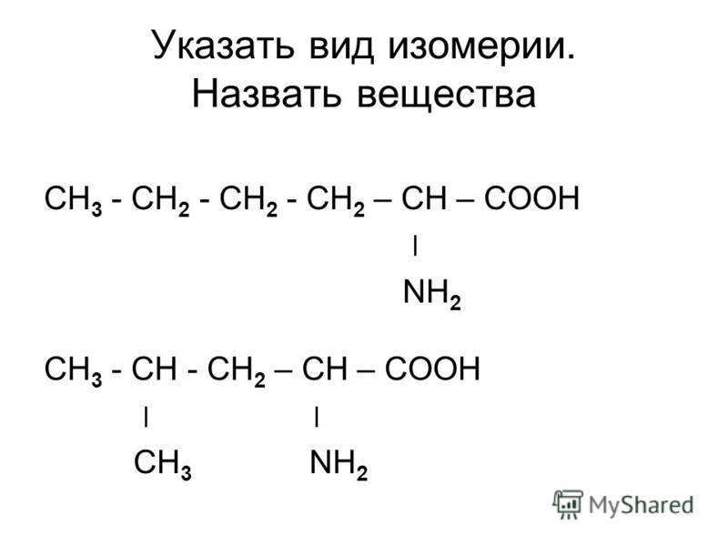 Указать вид изомерии. Назвать вещества СН 3 - СН 2 - СН 2 - СН 2 – СН – СООН ׀ NH 2 СН 3 - СН - СН 2 – СН – СООН ׀ CН 3 NH 2