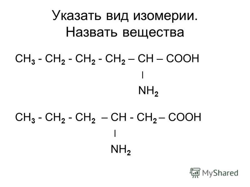 Указать вид изомерии. Назвать вещества СН 3 - СН 2 - СН 2 - СН 2 – СН – СООН ׀ NH 2 СН 3 - СН 2 - СН 2 – СН - СН 2 – СООН ׀ NH 2