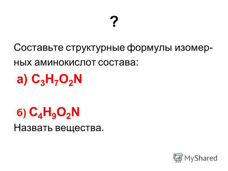 ? Составьте структурные формулы изомерных аминокислот состава: а) C 3 H 7 O 2 N б) C 4 H 9 O 2 N Назвать вещества.