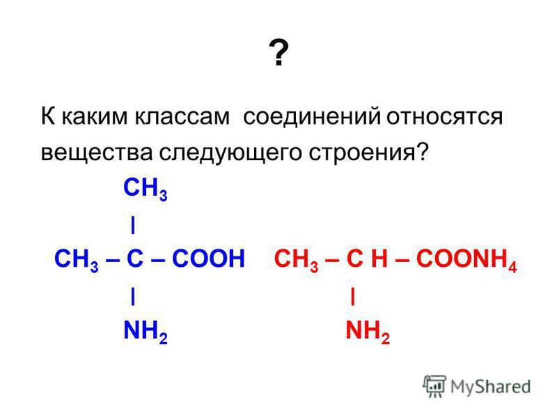? К каким классам соединений относятся вещества следующего строения? СН 3 ׀ СН 3 – С – СООН СН 3 – С H – СООNН 4 ׀ NН 2 NН 2