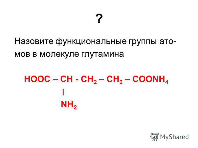 ? Назовите функциональные группы атомов в молекуле глутамина НООС – СН - СН 2 – СH 2 – СООNН 4 ׀ NH 2