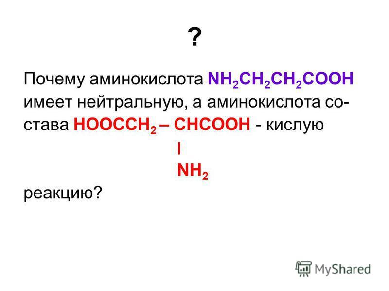 ? Почему аминокислота NH 2 CH 2 CH 2 COOH имеет нейтральную, а аминокислота со- става НООСCH 2 – CHCOOH - кислую ׀ NH 2 реакцию?