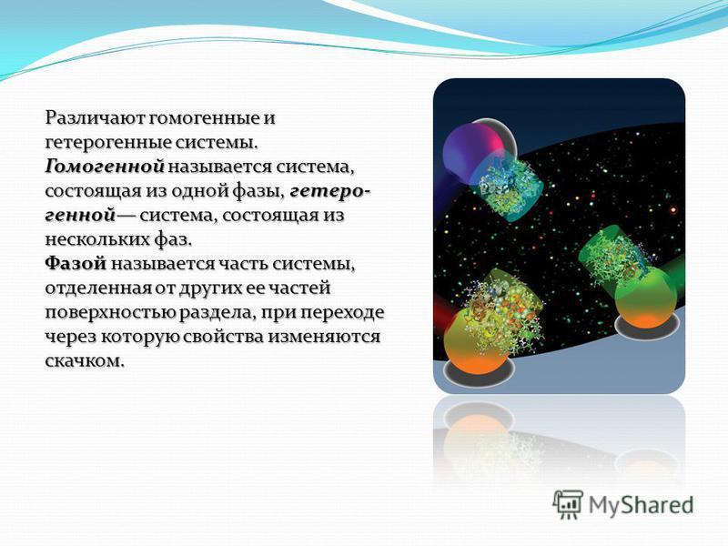 Различают гомогенные и гетерогенные системы. Различают гомогенные и гетерогенные системы. Гомогенной называется система, состоящая из одной фазы, гетеро генной система, состоящая из нескольких фаз. Фазой называется часть системы, отделенная от дру