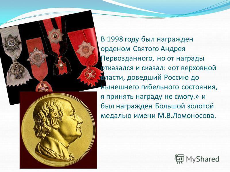 В 1998 году был награжден орденом Святого Андрея Первозданного, но от награды отказался и сказал: «от верховной власти, доведший Россию до нынешнего гибельного состояния, я принять награду не смогу.» и был награжден Большой золотой медалью имени М.В.