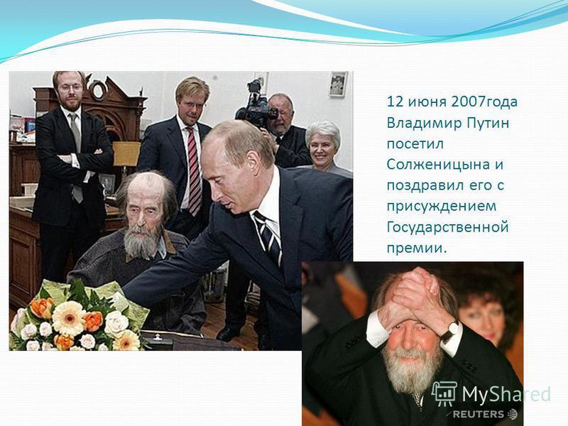 12 июня 2007 года Владимир Путин посетил Солженицына и поздравил его с присуждением Государственной премии.