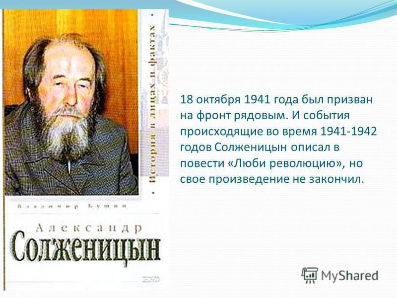 18 октября 1941 года был призван на фронт рядовым. И события происходящие во время 1941-1942 годов Солженицын описал в повести «Люби революцию», но свое произведение не закончил.