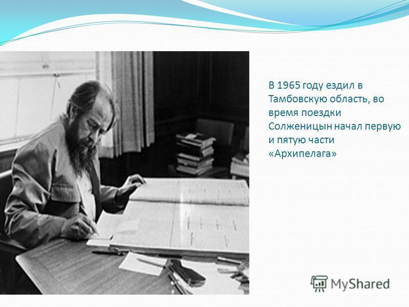 В 1965 году ездил в Тамбовскую область, во время поездки Солженицын начал первую и пятую части «Архипелага»