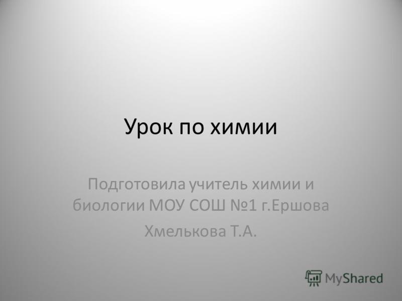 Урок по химии Подготовила учитель химии и биологии МОУ СОШ 1 г.Ершова Хмелькова Т.А.