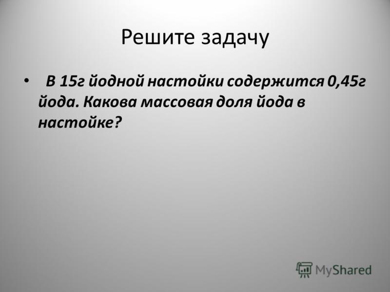Решите задачу В 15 г йодной настойки содержится 0,45 г йода. Какова массовая доля йода в настойке?