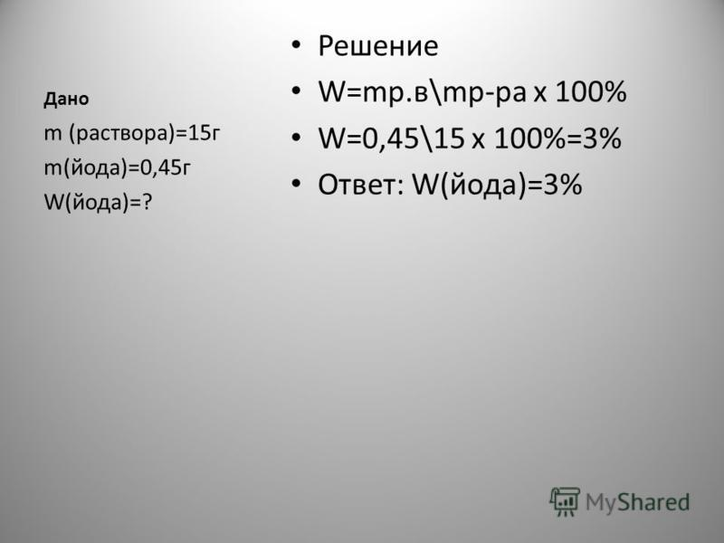 Дано Решение W=мр.в\мр-ра х 100% W=0,45\15 х 100%=3% Ответ: W(йода)=3% m (раствора)=15 г m(йода)=0,45 г W(йода)=?