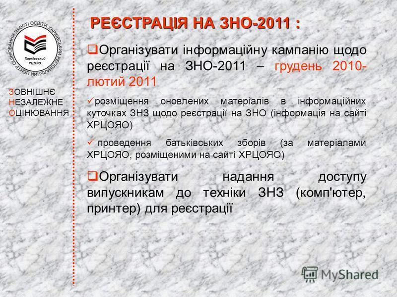 ЗОВНІШНЄ НЕЗАЛЕЖНЕ ОЦІНЮВАННЯ Організувати інформаційну кампанію щодо реєстрації на ЗНО-2011 – грудень 2010- лютий 2011 розміщення оновлених матеріалів в інформаційних куточках ЗНЗ щодо реєстрації на ЗНО (інформація на сайті ХРЦОЯО) проведення батькі