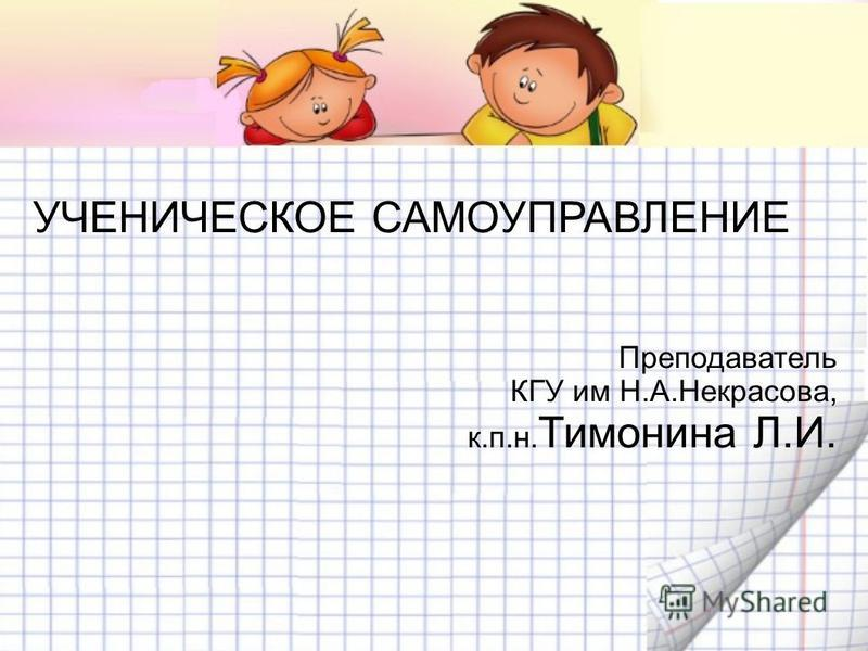 УЧЕНИЧЕСКОЕ САМОУПРАВЛЕНИЕ Преподаватель КГУ им Н.А.Некрасова, к.п.н. Тимонина Л.И.