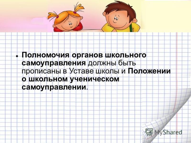 Полномочия органов школьного самоуправления должны быть прописаны в Уставе школы и Положении о школьном ученическом самоуправлении.