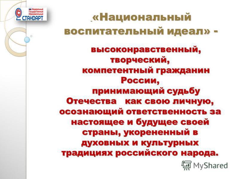 высоконравственный, творческий, компетентный гражданин России, принимающий судьбу Отечества как свою личную, осознающий ответственность за настоящее и будущее своей страны, укорененный в духовных и культурных традициях российского народа. «Национальн