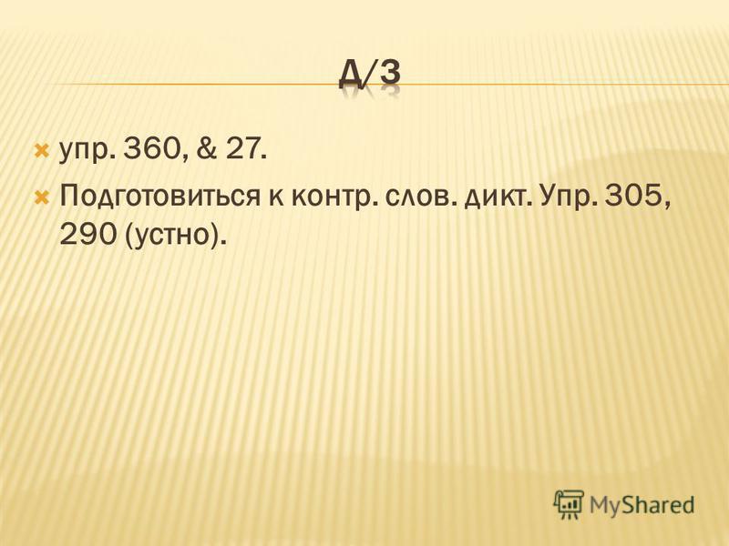 упр. 360, & 27. Подготовиться к контр. слов. дикт. Упр. 305, 290 (устно).