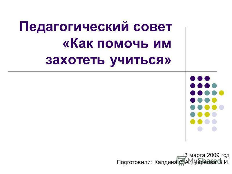 Педагогический совет «Как помочь им захотеть учиться» 3 марта 2009 год Подготовили: Калдина С.А., Чернова В.И.