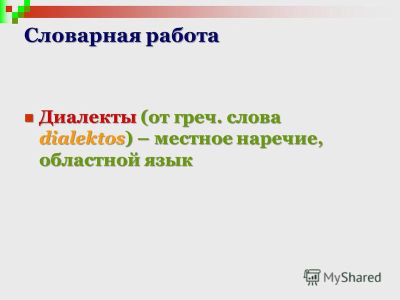 Словарная работа Диалекты (от греч. слова dialektos) – местное наречие, областной язык Диалекты (от греч. слова dialektos) – местное наречие, областной язык