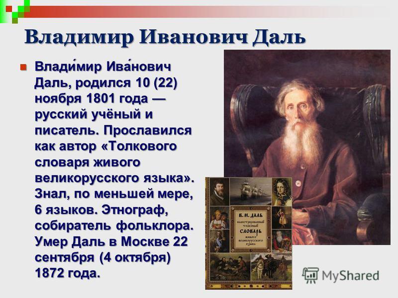 Владимир Иванович Даль Влади́мир Ива́нович Даль, родился 10 (22) ноября 1801 года русский учёный и писатель. Прославился как автор «Толкового словаря живого великорусского языка». Знал, по меньшей мере, 6 языков. Этнограф, собиратель фольклора. Умер