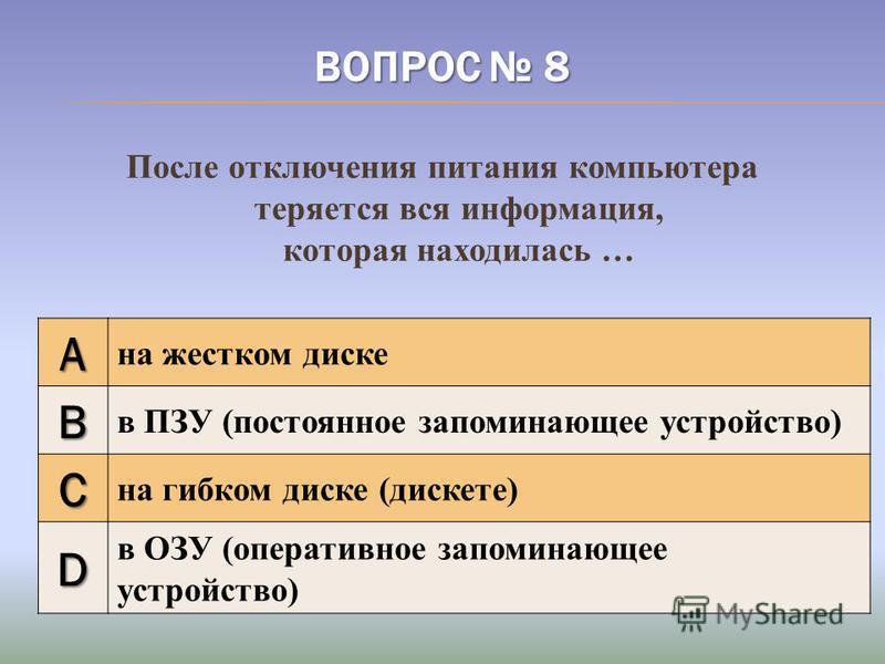 ВОПРОС 8 После отключения питания компьютера теряется вся информация, которая находилась … A на жестком диске B в ПЗУ (постоянное запоминающее устройство) C на гибком диске (дискете) D в ОЗУ (оперативное запоминающее устройство)