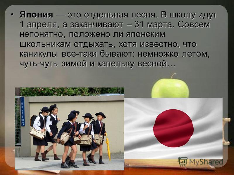 Япония это отдельная песня. В школу идут 1 апреля, а заканчивают – 31 марта. Совсем непонятно, положено ли японским школьникам отдыхать, хотя известно, что каникулы все-таки бывают: немножко летом, чуть-чуть зимой и капельку весной…