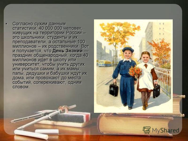 Согласно сухим данным статистики, 40 000 000 человек, живущих на территории России – это школьники, студенты и их преподаватели, а остальные 100 миллионов – их родственники. Вот и получается, что День Знаний праздник общенародный, когда 40 миллионов