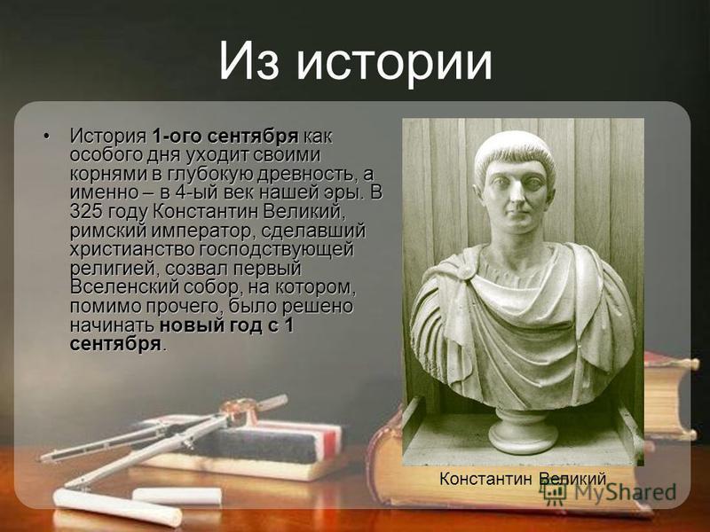 Из истории История 1-ого сентября как особого дня уходит своими корнями в глубокую древность, а именно – в 4-ый век нашей эры. В 325 году Константин Великий, римский император, сделавший христианство господствующей религией, созвал первый Вселенский