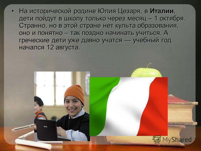 На исторической родине Юлия Цезаря, в Италии, дети пойдут в школу только через месяц – 1 октября. Странно, но в этой стране нет культа образования, оно и понятно – так поздно начинать учиться. А греческие дети уже давно учатся учебный год начался 12