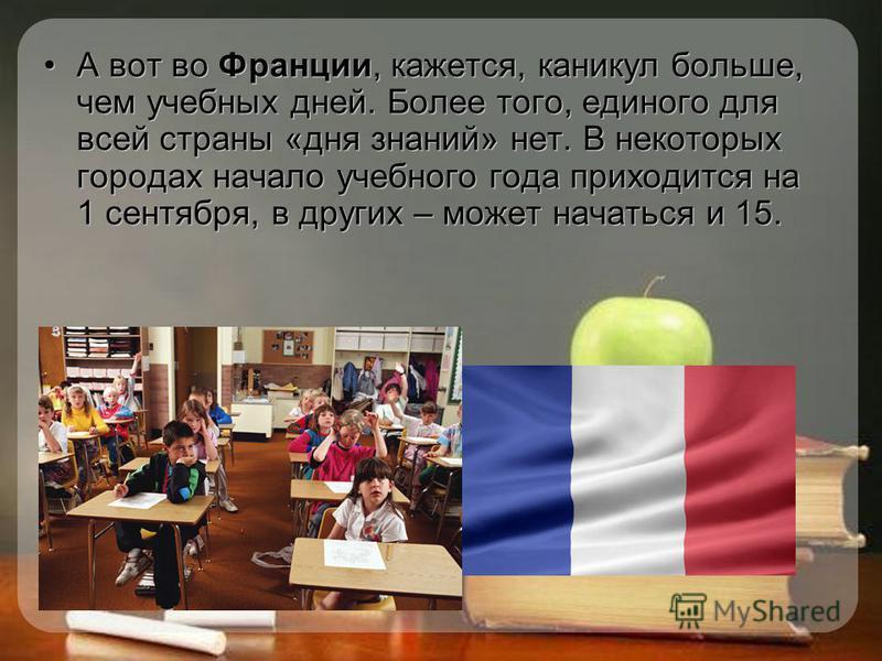 А вот во Франции, кажется, каникул больше, чем учебных дней. Более того, единого для всей страны «дня знаний» нет. В некоторых городах начало учебного года приходится на 1 сентября, в других – может начаться и 15.
