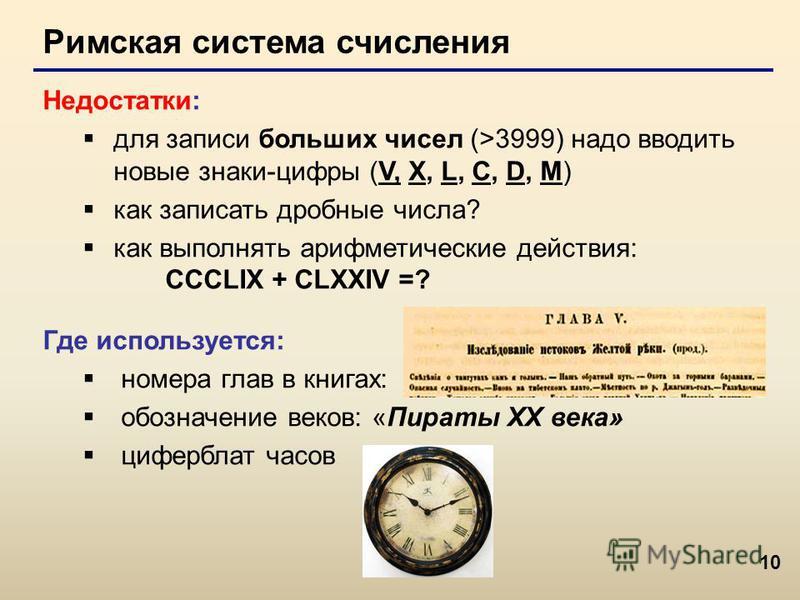 10 Римская система счисления Недостатки: для записи больших чисел (>3999) надо вводить новые знаки-цифры (V, X, L, C, D, M) как записать дробные числа? как выполнять арифметические действия: CCCLIX + CLXXIV =? Где используется: номера глав в книгах: