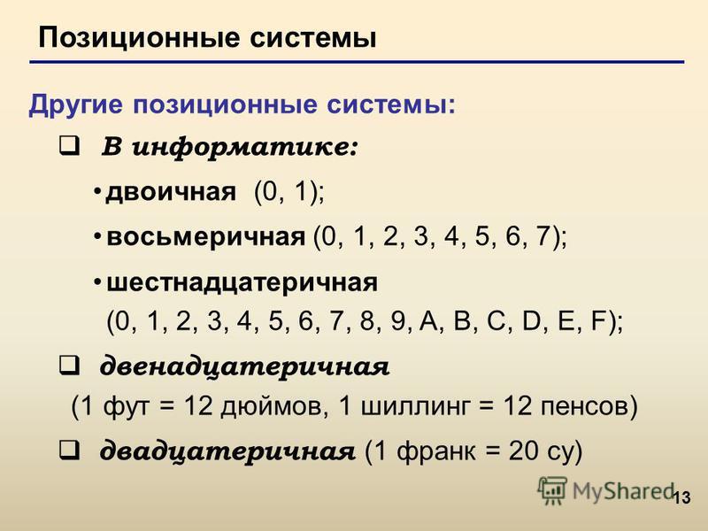 13 Позиционные системы Другие позиционные системы: В информатике: двоичная (0, 1); восьмеричная (0, 1, 2, 3, 4, 5, 6, 7); шестнадцатеричная (0, 1, 2, 3, 4, 5, 6, 7, 8, 9, A, B, C, D, E, F); двенадцатеричная (1 фут = 12 дюймов, 1 шиллинг = 12 пенсов)