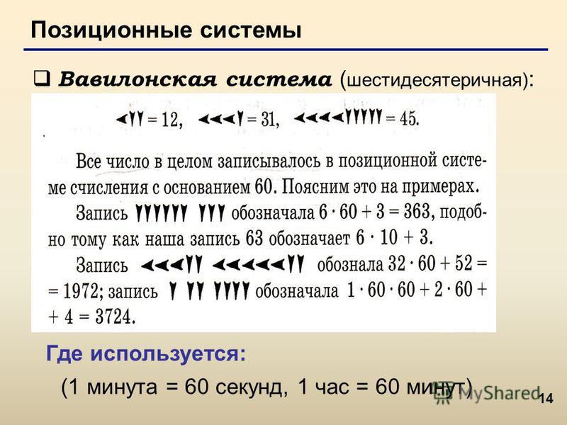 14 Позиционные системы Вавилонская система ( шестидесятеричная) : (1 минута = 60 секунд, 1 час = 60 минут) Где используется: