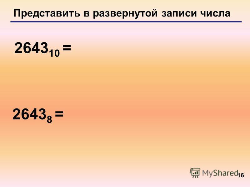16 Представить в развернутой записи числа 2643 10 = 2643 8 =