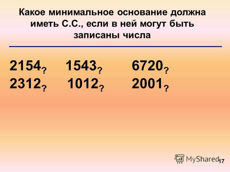 17 Какое минимальное основание должна иметь С.С., если в ней могут быть записаны числа 2154 ? 2312 ? 1543 ? 6720 ? 1012 ? 2001 ?